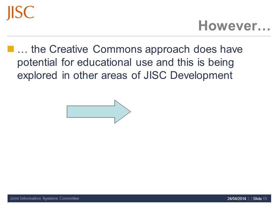 Joint Information Systems Committee 24/04/2014 | | Slide 15 However… … the Creative Commons approach does have potential for educational use and this is being explored in other areas of JISC Development