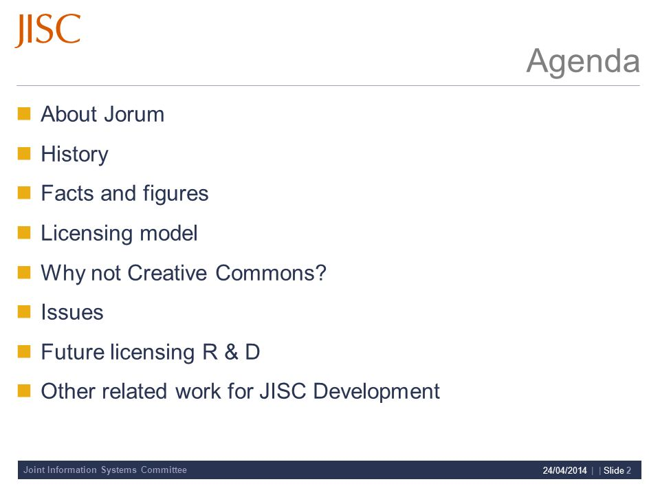 Joint Information Systems Committee 24/04/2014 | | Slide 2 Agenda About Jorum History Facts and figures Licensing model Why not Creative Commons.