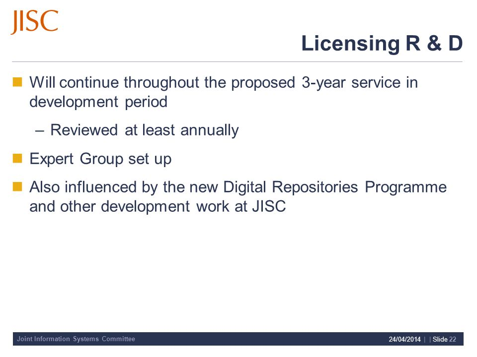 Joint Information Systems Committee 24/04/2014 | | Slide 22 Licensing R & D Will continue throughout the proposed 3-year service in development period –Reviewed at least annually Expert Group set up Also influenced by the new Digital Repositories Programme and other development work at JISC