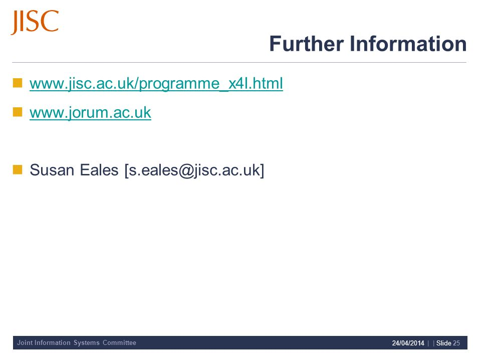 Joint Information Systems Committee 24/04/2014 | | Slide 25 Further Information www.jisc.ac.uk/programme_x4l.html www.jorum.ac.uk Susan Eales [s.eales@jisc.ac.uk]