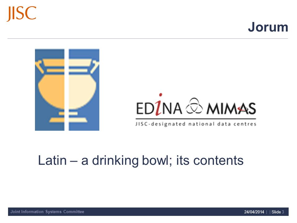 Joint Information Systems Committee 24/04/2014 | | Slide 3 Jorum Latin – a drinking bowl; its contents