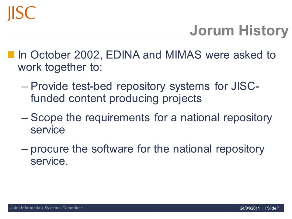 Joint Information Systems Committee 24/04/2014 | | Slide 7 Jorum History In October 2002, EDINA and MIMAS were asked to work together to: –Provide test-bed repository systems for JISC- funded content producing projects –Scope the requirements for a national repository service –procure the software for the national repository service.