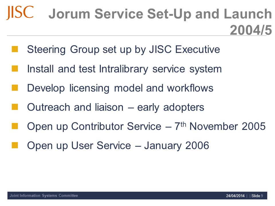 Joint Information Systems Committee 24/04/2014 | | Slide 9 Jorum Service Set-Up and Launch 2004/5 Steering Group set up by JISC Executive Install and test Intralibrary service system Develop licensing model and workflows Outreach and liaison – early adopters Open up Contributor Service – 7 th November 2005 Open up User Service – January 2006