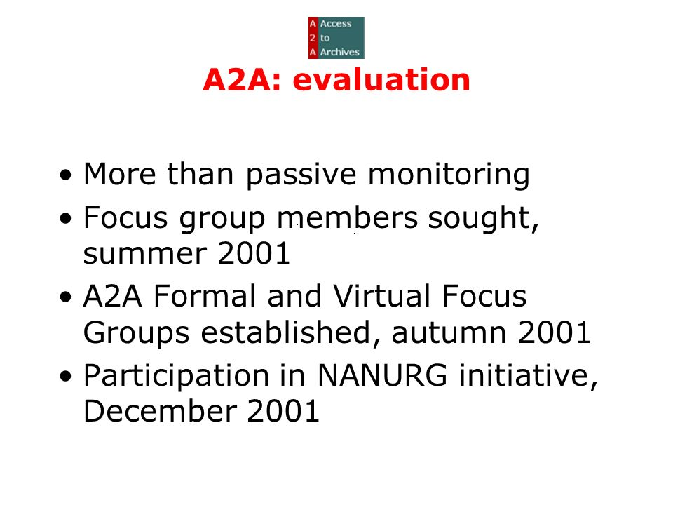 A2A: evaluation More than passive monitoring Focus group members sought, summer 2001 A2A Formal and Virtual Focus Groups established, autumn 2001 Participation in NANURG initiative, December 2001
