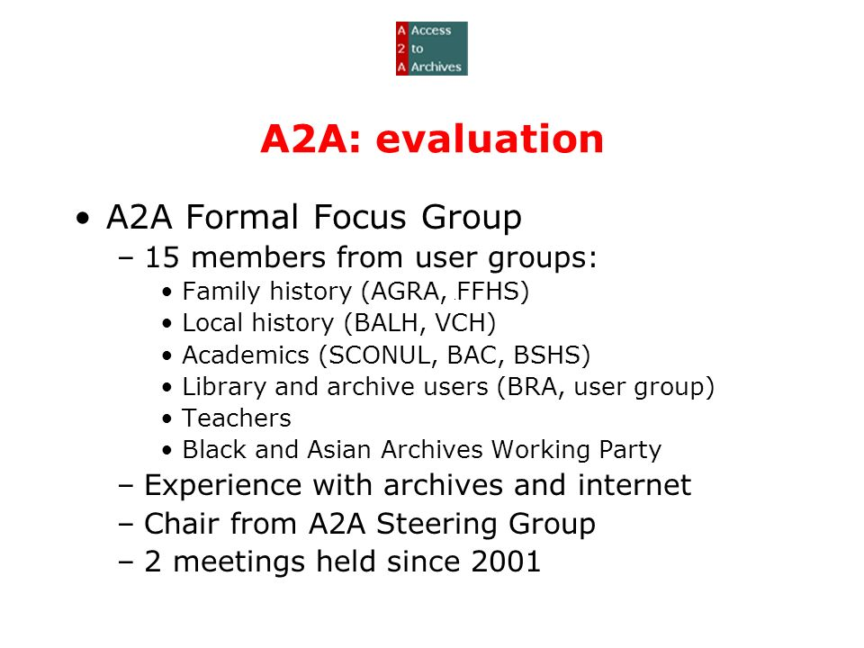 A2A: evaluation A2A Formal Focus Group –15 members from user groups: Family history (AGRA, FFHS) Local history (BALH, VCH) Academics (SCONUL, BAC, BSHS) Library and archive users (BRA, user group) Teachers Black and Asian Archives Working Party –Experience with archives and internet –Chair from A2A Steering Group –2 meetings held since 2001