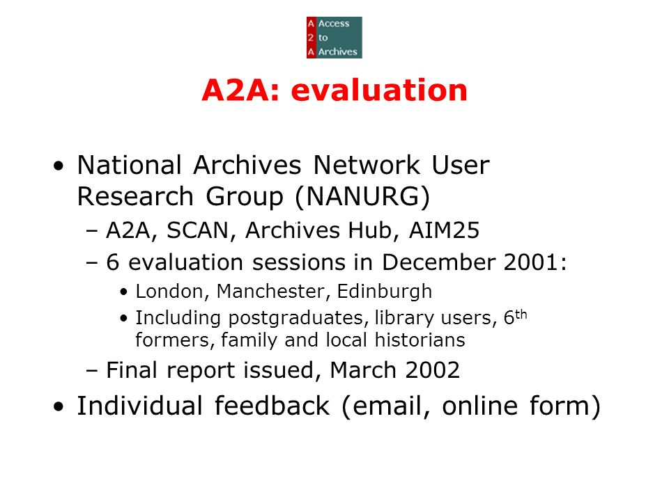 A2A: evaluation National Archives Network User Research Group (NANURG) –A2A, SCAN, Archives Hub, AIM25 –6 evaluation sessions in December 2001: London, Manchester, Edinburgh Including postgraduates, library users, 6 th formers, family and local historians –Final report issued, March 2002 Individual feedback (email, online form)