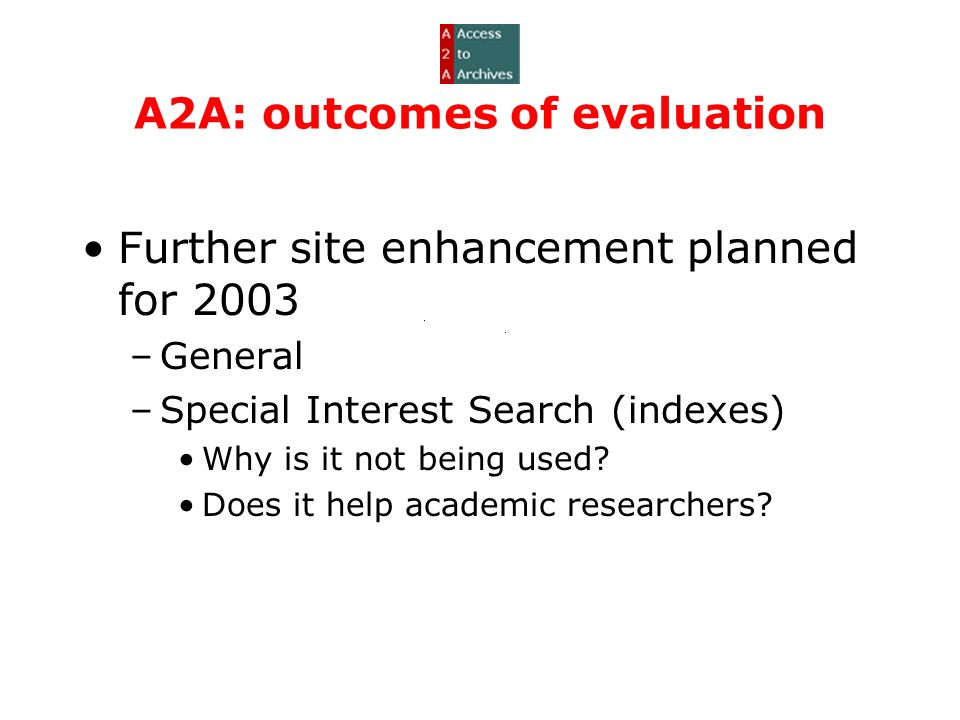 A2A: outcomes of evaluation Further site enhancement planned for 2003 –General –Special Interest Search (indexes) Why is it not being used.