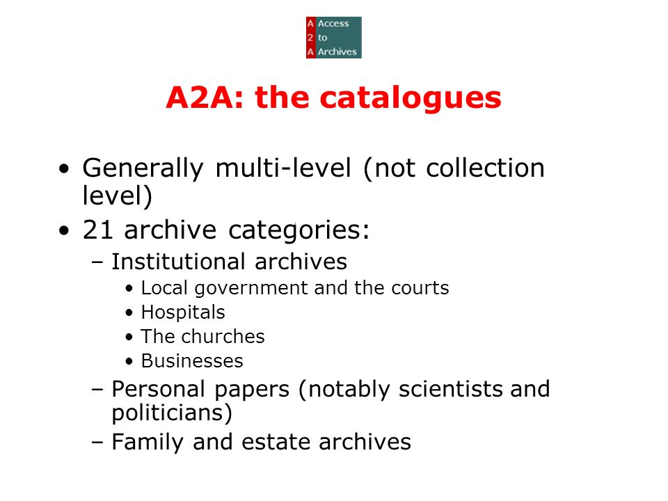 A2A: the catalogues Generally multi-level (not collection level) 21 archive categories: –Institutional archives Local government and the courts Hospitals The churches Businesses –Personal papers (notably scientists and politicians) –Family and estate archives
