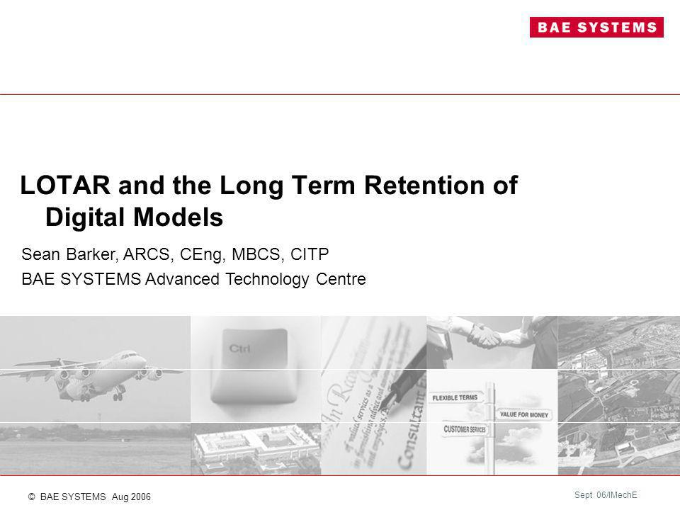 Sept 06/IMechE LOTAR and the Long Term Retention of Digital Models Sean Barker, ARCS, CEng, MBCS, CITP BAE SYSTEMS Advanced Technology Centre © BAE SYSTEMS Aug 2006