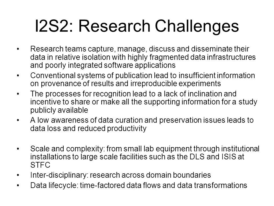 I2S2: Objectives & Deliverables Objectives: Broadly: development of pilot data management infrastructure solutions which bridge discipline, laboratory and institutional boundaries Specifically, development of data practices across the research data lifecycle: –A framework for data management, deployable across Structural Sciences –Explore a range of data acquisition techniques at different scales (complexity, volume, definition) –Advocate recognition in the community for sharing data to encourage reuse –Facilitate access to data underpinning publications with higher levels of verification, resulting in higher quality research –Support long-term preservation assuring future discovery of results Deliverables (in addition to project reporting): D1.1 Requirements Report D1.2 Two Use Cases D2.1 Extended Cost Model based on KRDS2 D2.2 Cost Analysis Phase 1 D3.1 Integrated Information Model D3.2 Pilot Implementation Plan D3.3a Pilot One: Scale and Complexity (Chemistry) D3.3b Pilot Two: Inter-disciplinary (Earth Science) D4.1 Cost Analysis Phase 2 D4.2 Benefits report and business model D5.1 Advocacy and Training materials D5.2 Two Workshops (disciplinary; RDMF) D6.3 Evaluation report D6.4 Sustainability recommendations