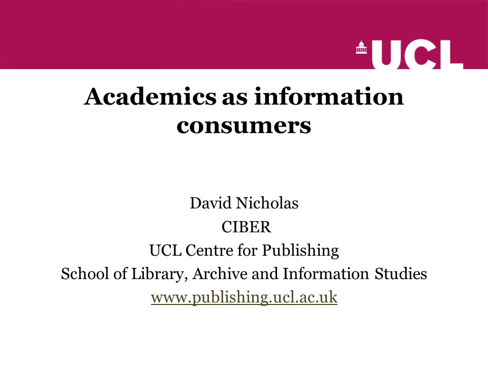 Academics as information consumers David Nicholas CIBER UCL Centre for Publishing School of Library, Archive and Information Studies www.publishing.ucl.ac.uk