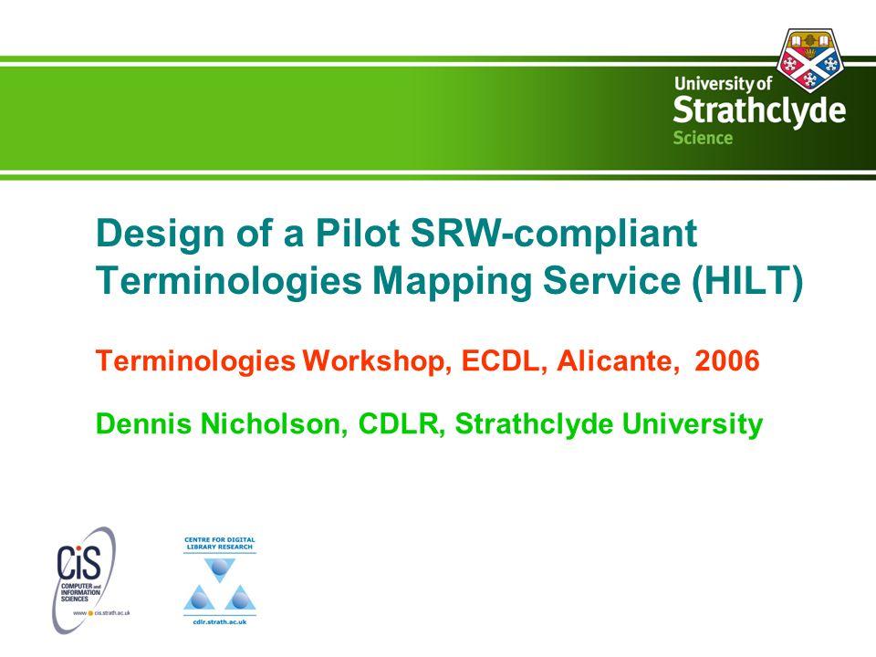 Design of a Pilot SRW-compliant Terminologies Mapping Service (HILT) Terminologies Workshop, ECDL, Alicante, 2006 Dennis Nicholson, CDLR, Strathclyde