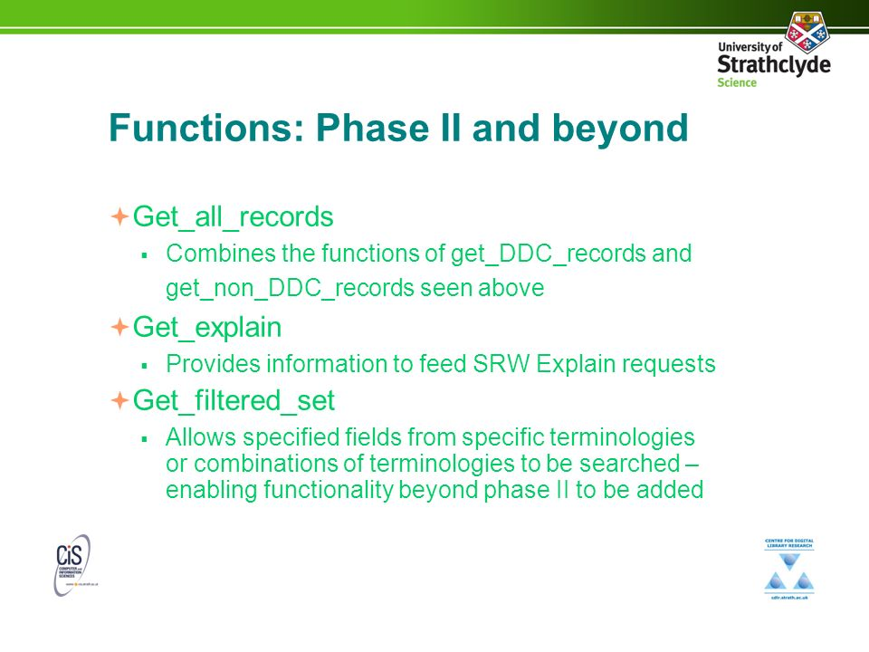 Functions: Phase II and beyond Get_all_records Combines the functions of get_DDC_records and get_non_DDC_records seen above Get_explain Provides information to feed SRW Explain requests Get_filtered_set Allows specified fields from specific terminologies or combinations of terminologies to be searched – enabling functionality beyond phase II to be added