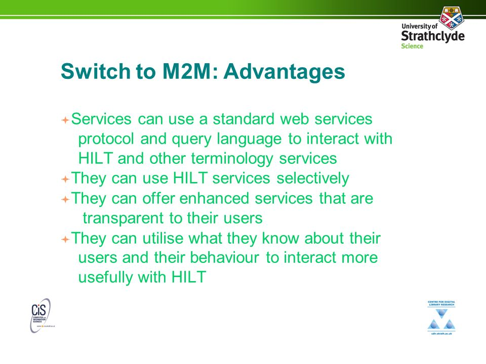 Switch to M2M: Advantages Services can use a standard web services protocol and query language to interact with HILT and other terminology services They can use HILT services selectively They can offer enhanced services that are transparent to their users They can utilise what they know about their users and their behaviour to interact more usefully with HILT