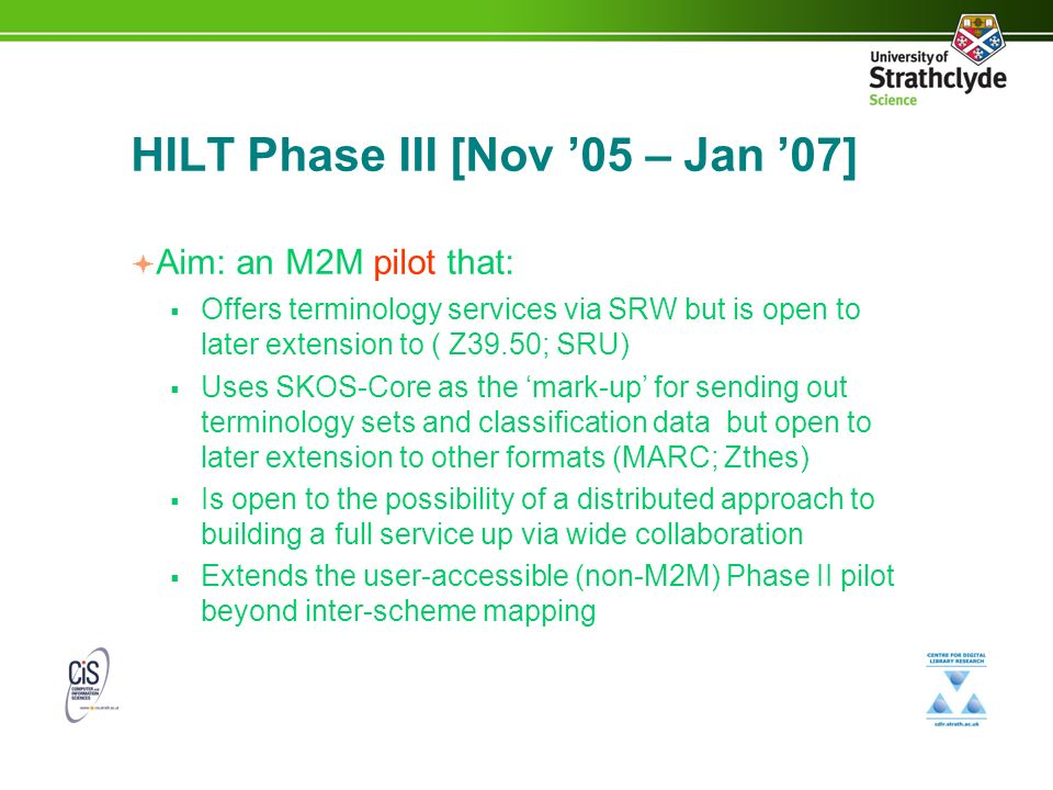 HILT Phase III [Nov 05 – Jan 07] Aim: an M2M pilot that: Offers terminology services via SRW but is open to later extension to ( Z39.50; SRU) Uses SKOS-Core as the mark-up for sending out terminology sets and classification data but open to later extension to other formats (MARC; Zthes) Is open to the possibility of a distributed approach to building a full service up via wide collaboration Extends the user-accessible (non-M2M) Phase II pilot beyond inter-scheme mapping