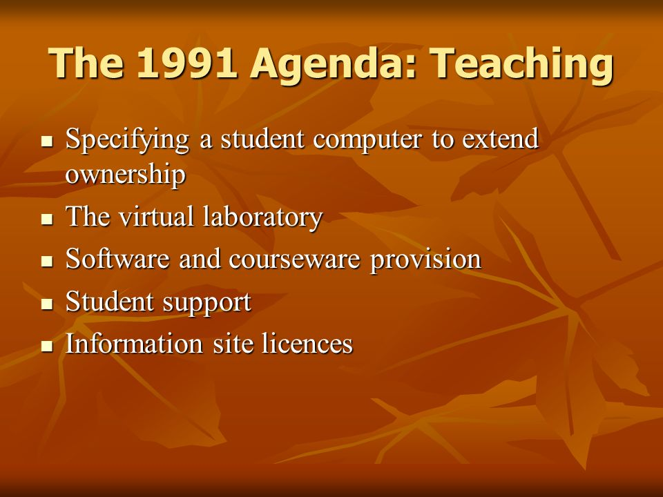 The 1991 Agenda: Teaching Specifying a student computer to extend ownership Specifying a student computer to extend ownership The virtual laboratory The virtual laboratory Software and courseware provision Software and courseware provision Student support Student support Information site licences Information site licences
