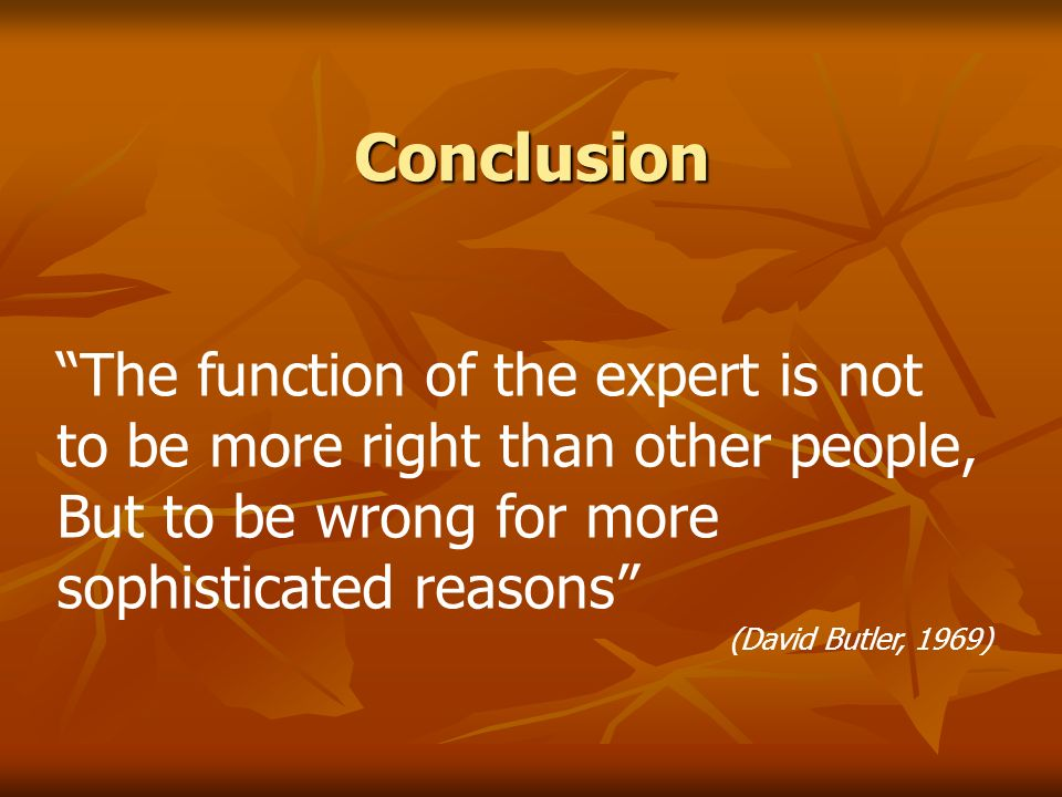 Conclusion The function of the expert is not to be more right than other people, But to be wrong for more sophisticated reasons (David Butler, 1969)