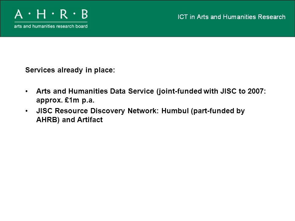 Services already in place: Arts and Humanities Data Service (joint-funded with JISC to 2007: approx.