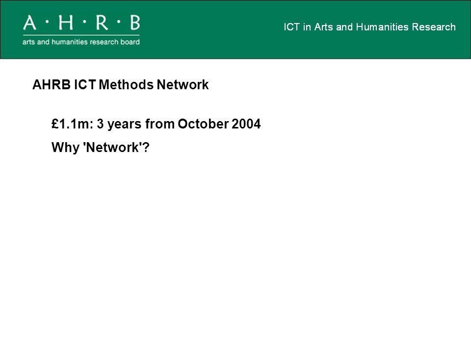 AHRB ICT Methods Network £1.1m: 3 years from October 2004 Why Network ?