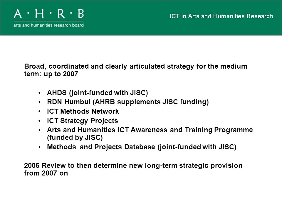Broad, coordinated and clearly articulated strategy for the medium term: up to 2007 AHDS (joint-funded with JISC) RDN Humbul (AHRB supplements JISC funding) ICT Methods Network ICT Strategy Projects Arts and Humanities ICT Awareness and Training Programme (funded by JISC) Methods and Projects Database (joint-funded with JISC) 2006 Review to then determine new long-term strategic provision from 2007 on