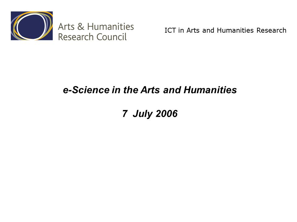ICT in Arts and Humanities Research ICT in Arts and Humanities Research Programme includes the creative and performing arts –practice-led research £3.8m for 5 years from October 2003 Part of a uniquely centralized system of public support for ICT in the arts and humanities –but precarious...
