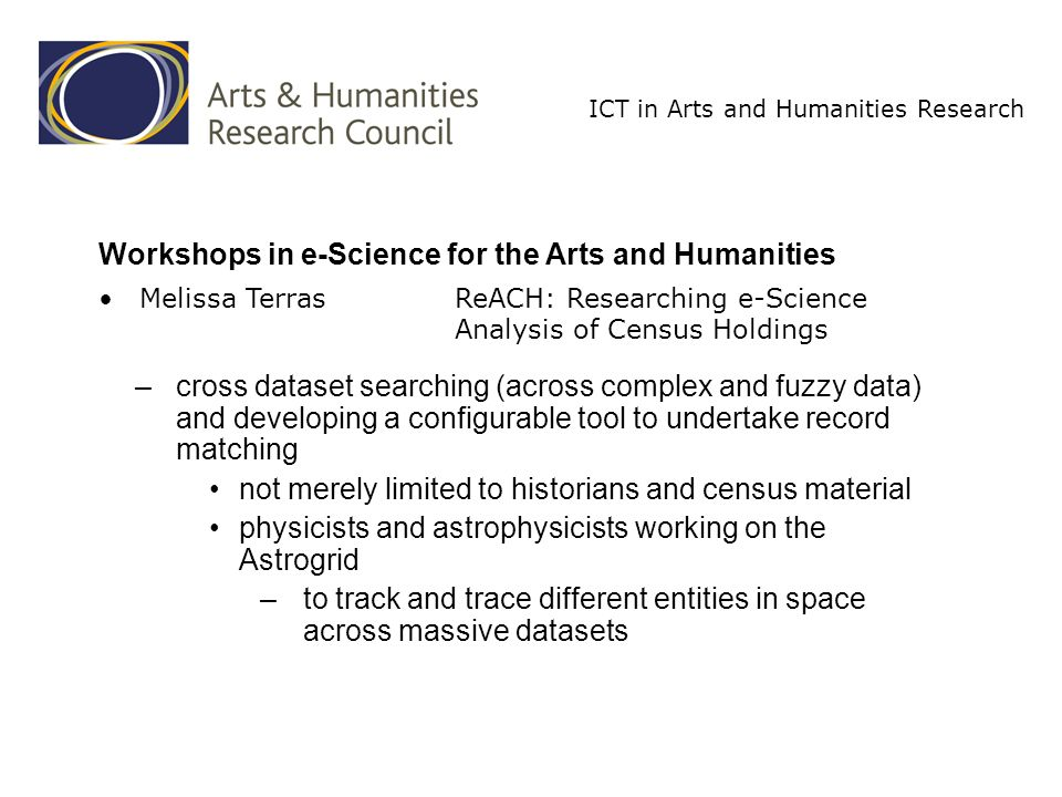 ICT in Arts and Humanities Research –cross dataset searching (across complex and fuzzy data) and developing a configurable tool to undertake record matching not merely limited to historians and census material physicists and astrophysicists working on the Astrogrid –to track and trace different entities in space across massive datasets Workshops in e-Science for the Arts and Humanities Melissa TerrasReACH: Researching e-Science Analysis of Census Holdings