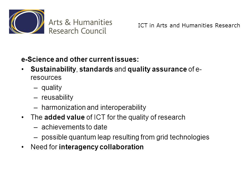 ICT in Arts and Humanities Research e-Science and other current issues: Sustainability, standards and quality assurance of e- resources –quality –reusability –harmonization and interoperability The added value of ICT for the quality of research –achievements to date –possible quantum leap resulting from grid technologies Need for interagency collaboration