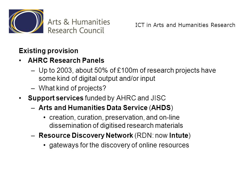 ICT in Arts and Humanities Research ICT Programmes aims: to build capacity nation-wide in the use of ICT for arts and humanities research –complementing existing provision to develop, promote and monitor the AHRC s ICT strategy –later...