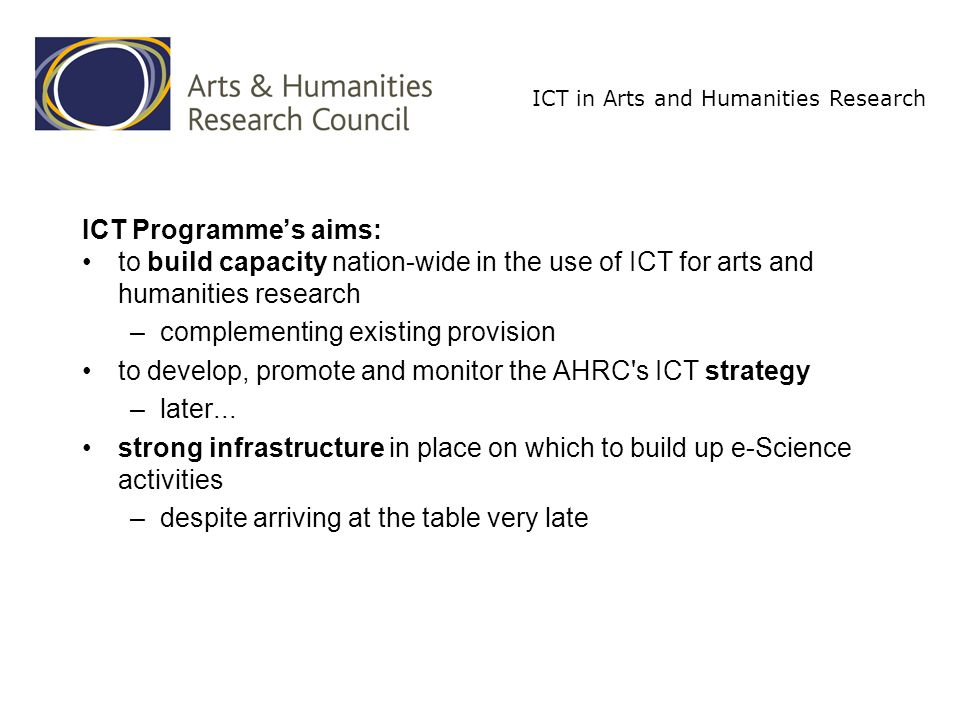 ICT in Arts and Humanities Research Main activities: ICT Methods Network: £1m for 3 years from April 2005 –use of advanced ICT methods Projects and methods database (with support from JISC) –methods taxonomy –will be part of a unified on-line resource: ICTGuides (AHDS) including training materials at all levels register of experts list of centres ICT Strategy Projects (£1m) –knowledge-gathering: needs, uses, scoping surveys –resource-development Problems of funding tools development