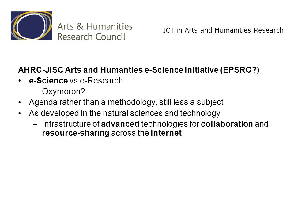 ICT in Arts and Humanities Research AHRC-JISC Arts and Humanties e-Science Initiative (EPSRC ) e-Science vs e-Research –Oxymoron.