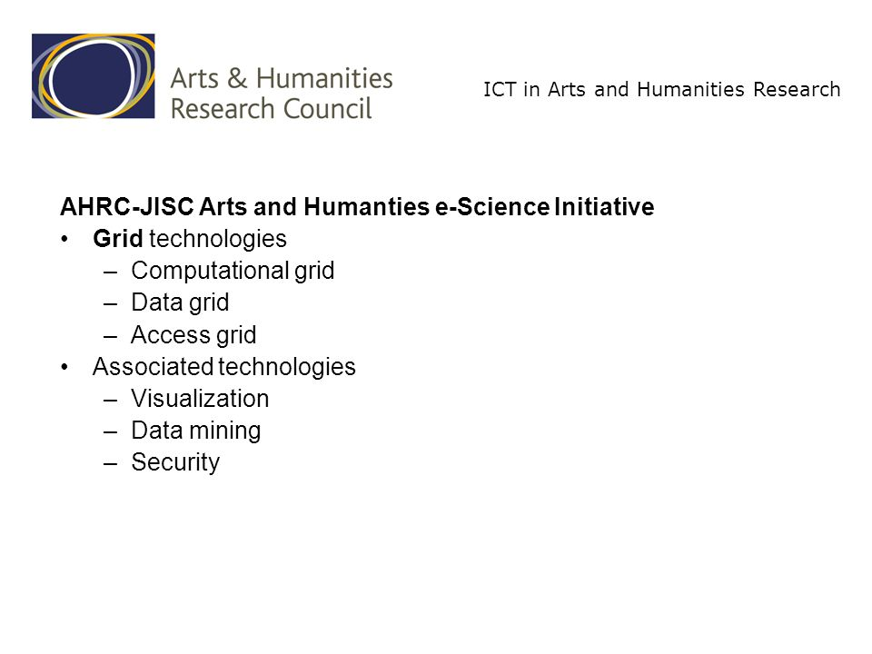 ICT in Arts and Humanities Research AHRC-JISC Arts and Humanties e-Science Initiative Grid technologies –Computational grid –Data grid –Access grid Associated technologies –Visualization –Data mining –Security