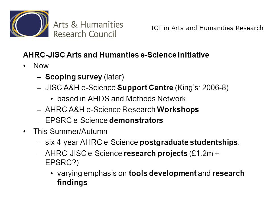 ICT in Arts and Humanities Research AHRC-JISC Arts and Humanties e-Science Initiative Scoping survey: Scoping e-science and e-social science developments and their value to the arts and humanities (Sheila Anderson, Kings College London) – Identify, collate and analyse information on e-science technologies, projects and outputs – Match these against methods and challenges in the arts and humanities – series of expert seminars – Create an on-line information base for consultation by arts and humanities scholars Draft report end July Final report mid-August