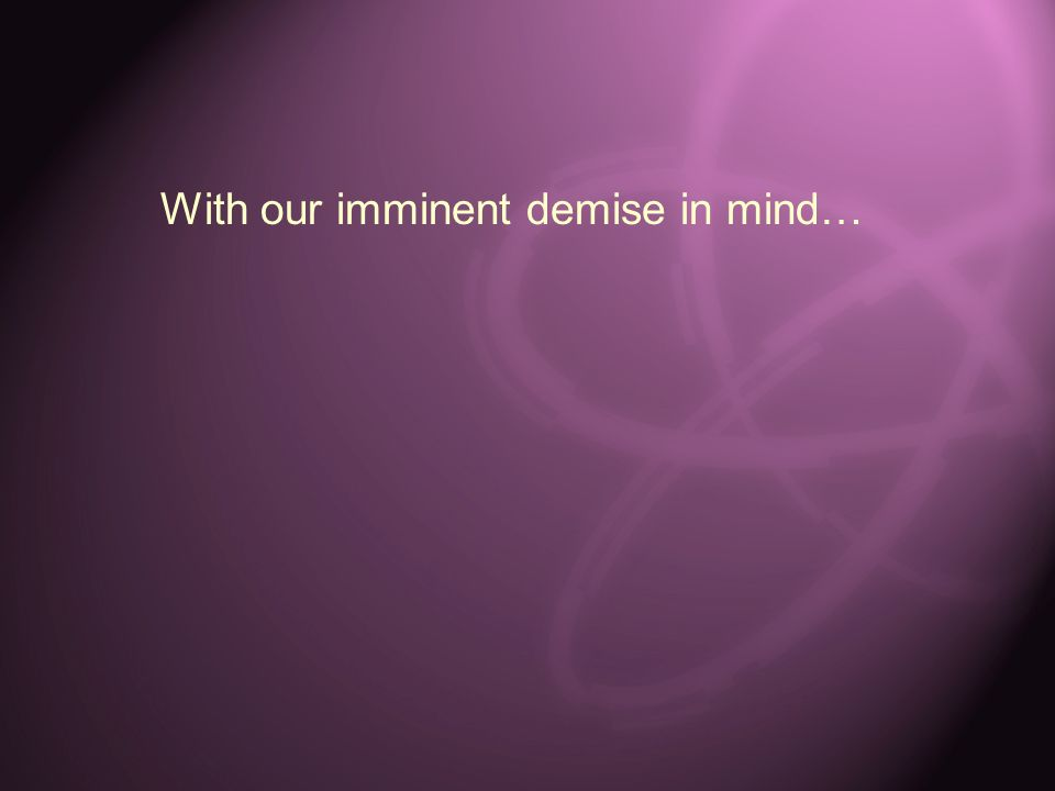 With our imminent demise in mind…