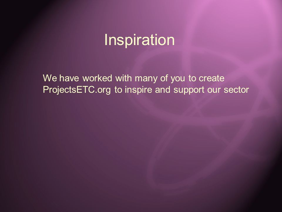 Inspiration We have worked with many of you to create ProjectsETC.org to inspire and support our sector