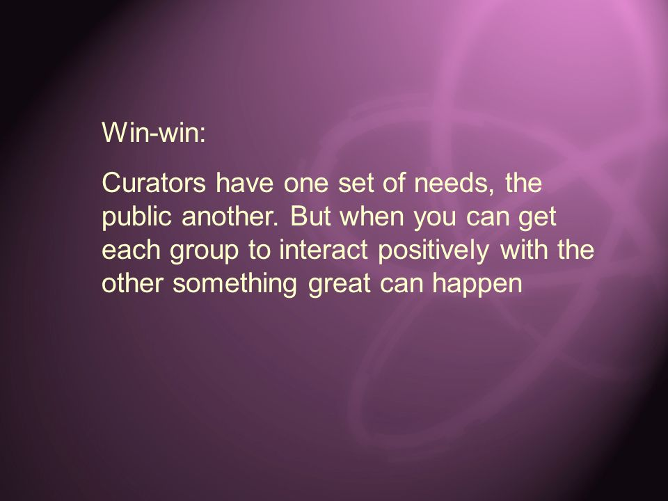 Win-win: Curators have one set of needs, the public another. But when you can get each group to interact positively with the other something great can