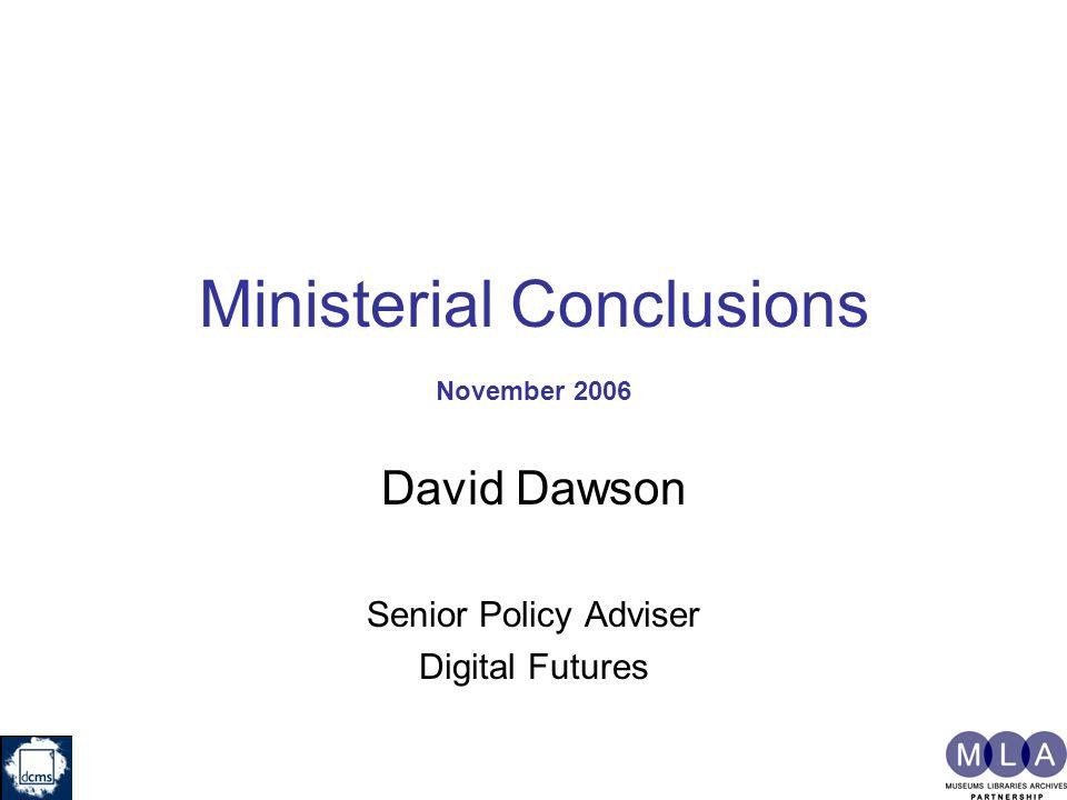 Ministerial Conclusions November 2006 David Dawson Senior Policy Adviser Digital Futures