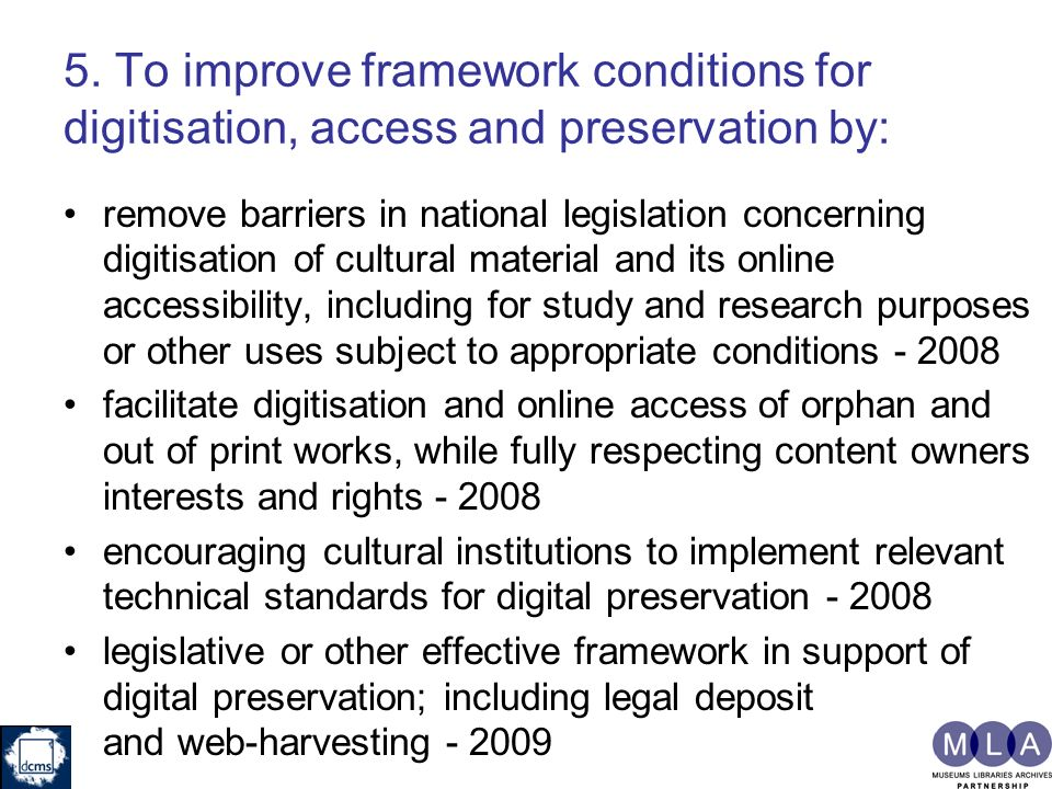 5. To improve framework conditions for digitisation, access and preservation by: remove barriers in national legislation concerning digitisation of cu