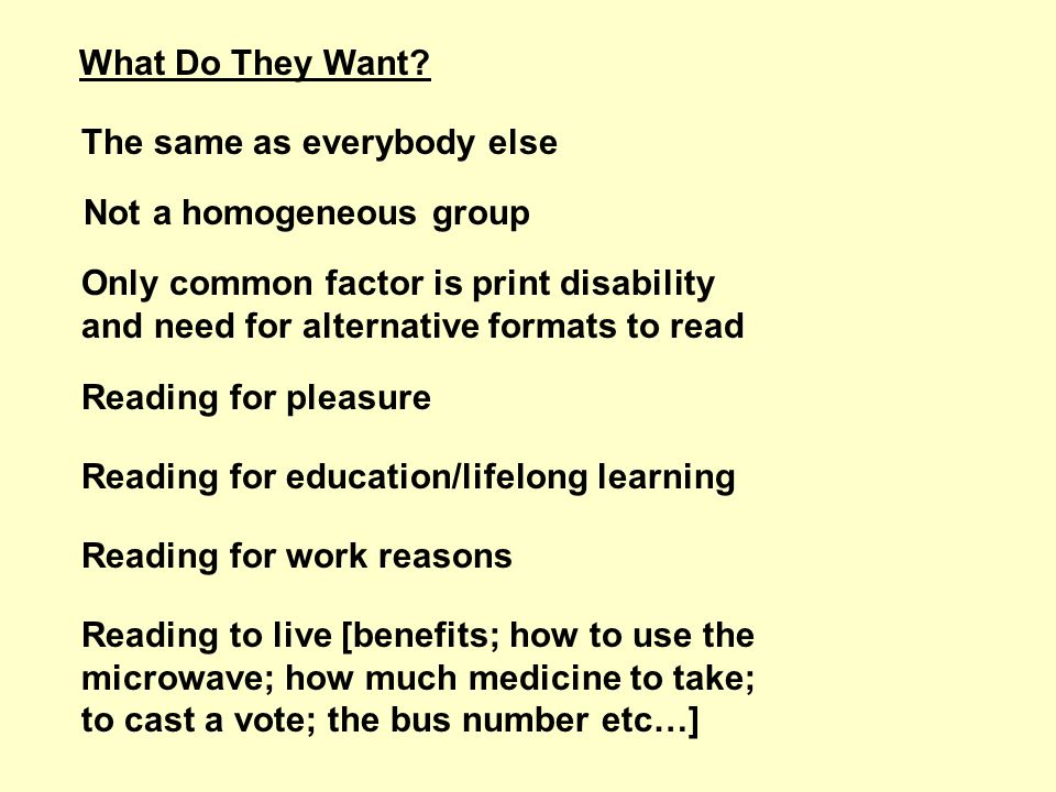 What Do They Want? The same as everybody else Not a homogeneous group Only common factor is print disability and need for alternative formats to read