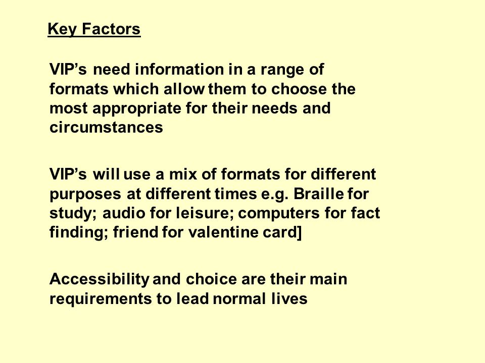 Key Factors VIPs need information in a range of formats which allow them to choose the most appropriate for their needs and circumstances VIPs will use a mix of formats for different purposes at different times e.g.
