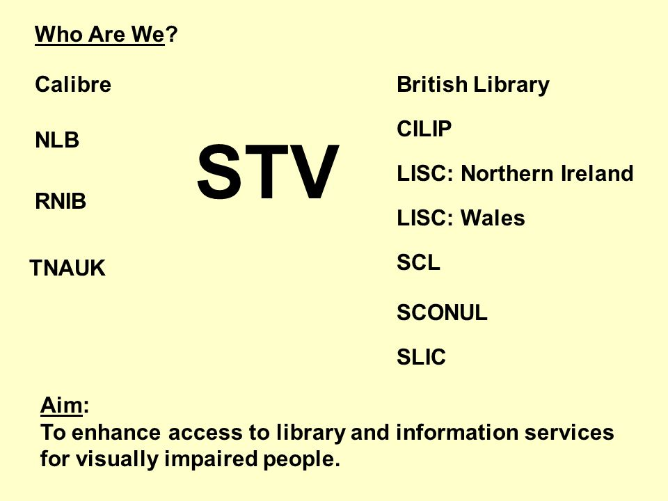 Who Are We? STV Calibre NLB RNIB TNAUK British Library CILIP LISC: Northern Ireland LISC: Wales SCL SCONUL SLIC Aim: To enhance access to library and