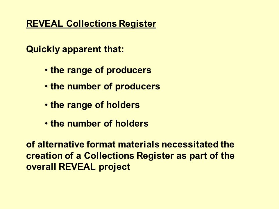 REVEAL Collections Register Quickly apparent that: the range of producers the number of producers the range of holders the number of holders of alternative format materials necessitated the creation of a Collections Register as part of the overall REVEAL project