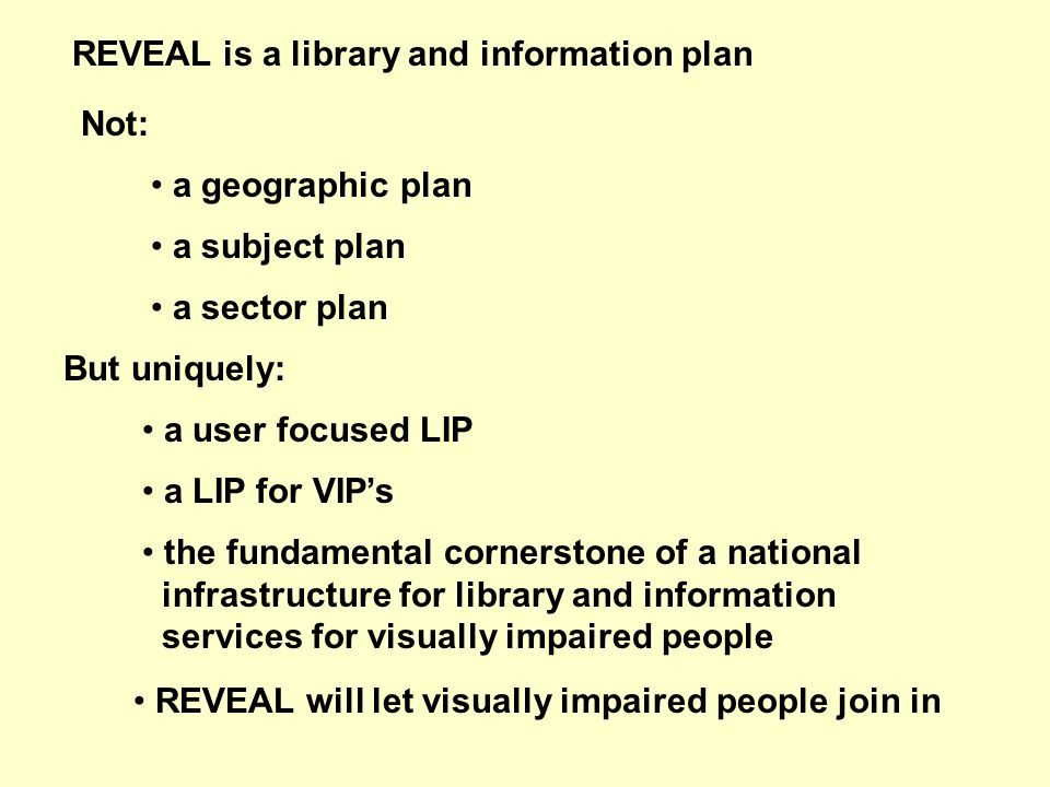 REVEAL is a library and information plan Not: a geographic plan a subject plan a sector plan But uniquely: a user focused LIP a LIP for VIPs the fundamental cornerstone of a national infrastructure for library and information services for visually impaired people REVEAL will let visually impaired people join in