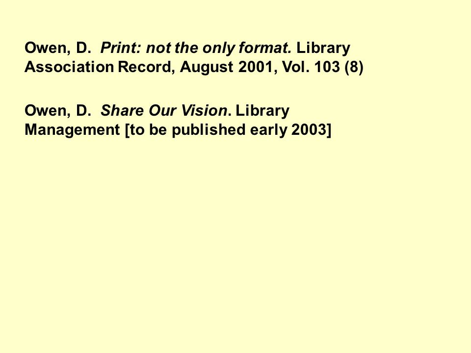 Owen, D. Print: not the only format. Library Association Record, August 2001, Vol. 103 (8) Owen, D. Share Our Vision. Library Management [to be publis