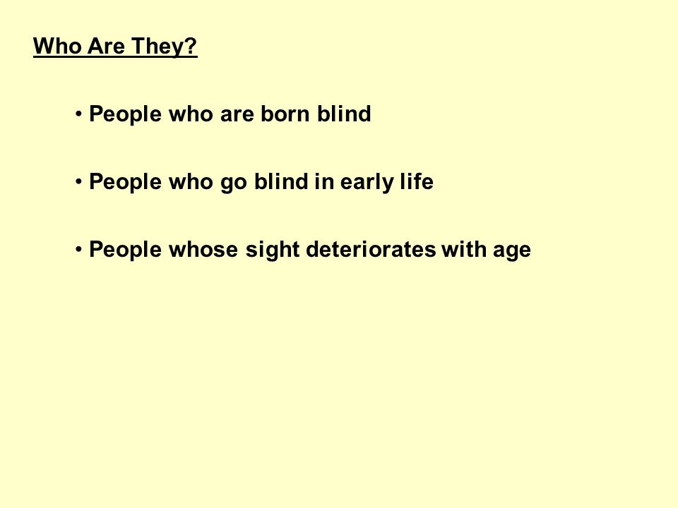 Who Are They? People who are born blind People who go blind in early life People whose sight deteriorates with age