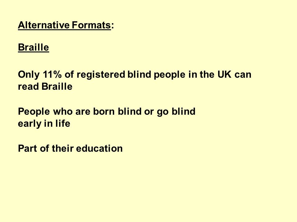 Alternative Formats: Braille Only 11% of registered blind people in the UK can read Braille People who are born blind or go blind early in life Part of their education