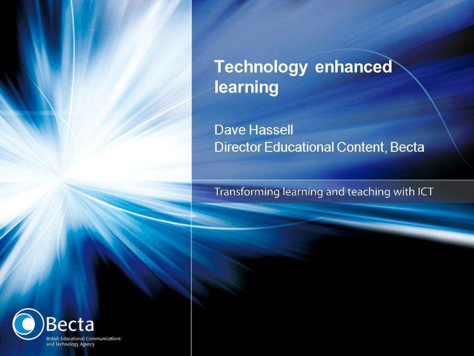 Technology enhanced learning Dave Hassell Director Educational Content, Becta