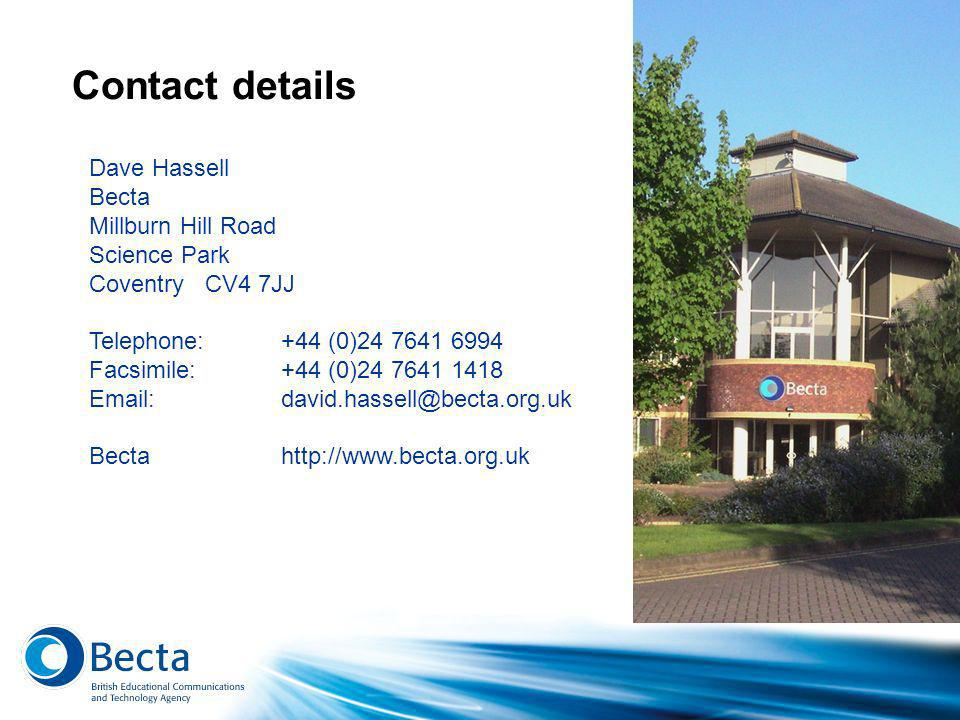 Contact details Dave Hassell Becta Millburn Hill Road Science Park Coventry CV4 7JJ Telephone: +44 (0)24 7641 6994 Facsimile: +44 (0)24 7641 1418 Email: david.hassell@becta.org.uk Becta http://www.becta.org.uk