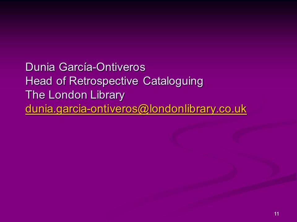 11 Dunia García-Ontiveros Head of Retrospective Cataloguing The London Library dunia.garcia-ontiveros@londonlibrary.co.uk dunia.garcia-ontiveros@londonlibrary.co.uk