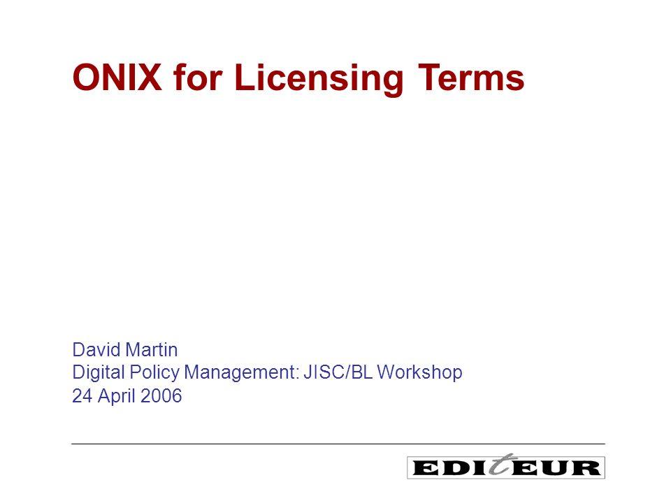 David Martin Digital Policy Management: JISC/BL Workshop 24 April 2006 ONIX for Licensing Terms