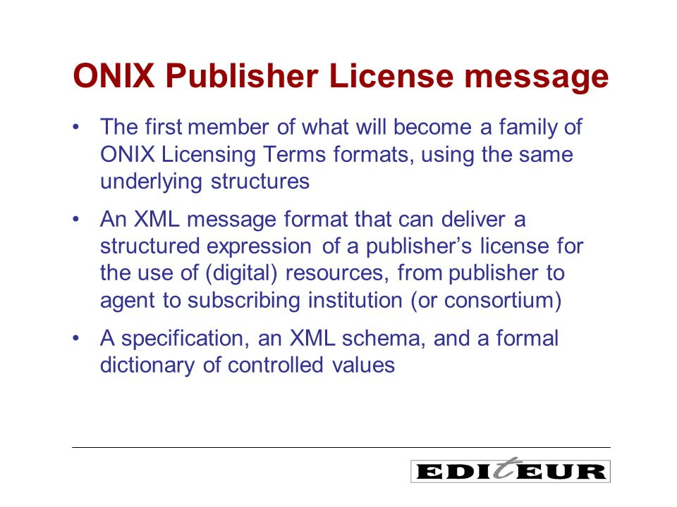 The first member of what will become a family of ONIX Licensing Terms formats, using the same underlying structures An XML message format that can deliver a structured expression of a publishers license for the use of (digital) resources, from publisher to agent to subscribing institution (or consortium) A specification, an XML schema, and a formal dictionary of controlled values ONIX Publisher License message